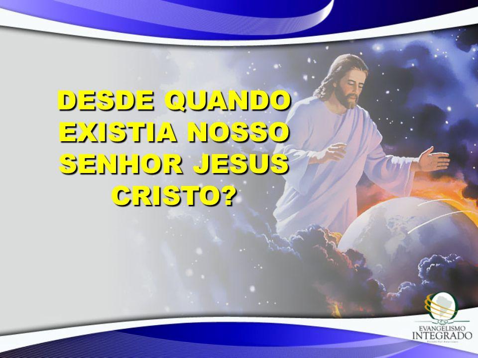 DESDE QUANDO EXISTIA NOSSO SENHOR JESUS CRISTO?