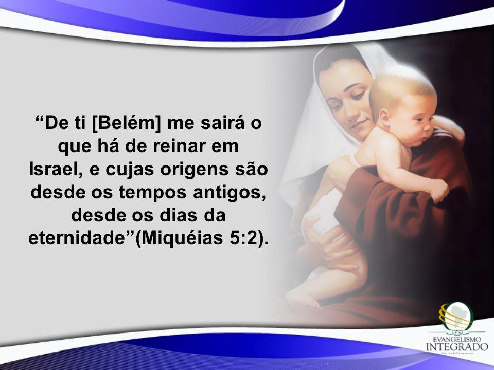 De ti [Belém] me sairá o que há de reinar em Israel, e cujas origens são desde os tempos antigos, desde os dias da eternidade(Miquéias 5:2).