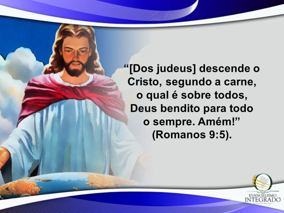 [Dos judeus] descende o Cristo, segundo a carne, o qual é sobre todos, Deus bendito para todo o sempre. Amém! (Romanos 9:5).