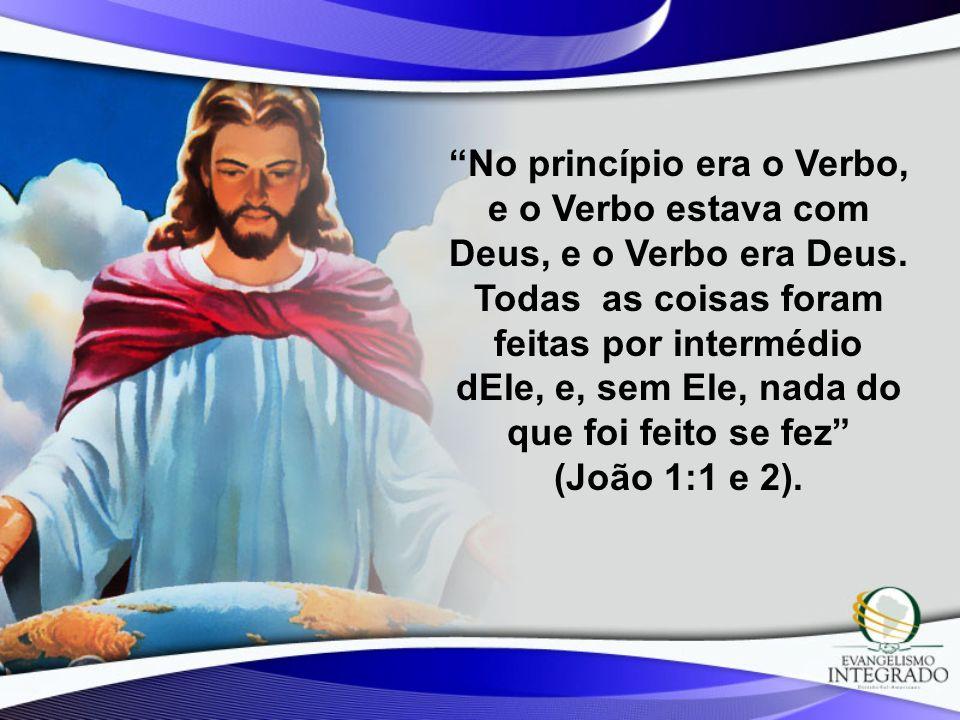 No princípio era o Verbo, e o Verbo estava com Deus, e o Verbo era Deus. Todas as coisas foram feitas por intermédio dEle, e, sem Ele, nada do que foi
