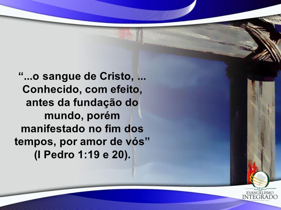 ...o sangue de Cristo,... Conhecido, com efeito, antes da fundação do mundo, porém manifestado no fim dos tempos, por amor de vós (I Pedro 1:19 e 20).