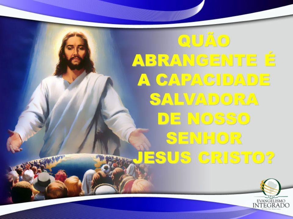 QUÃO ABRANGENTE É A CAPACIDADE SALVADORA DE NOSSO SENHOR JESUS CRISTO?