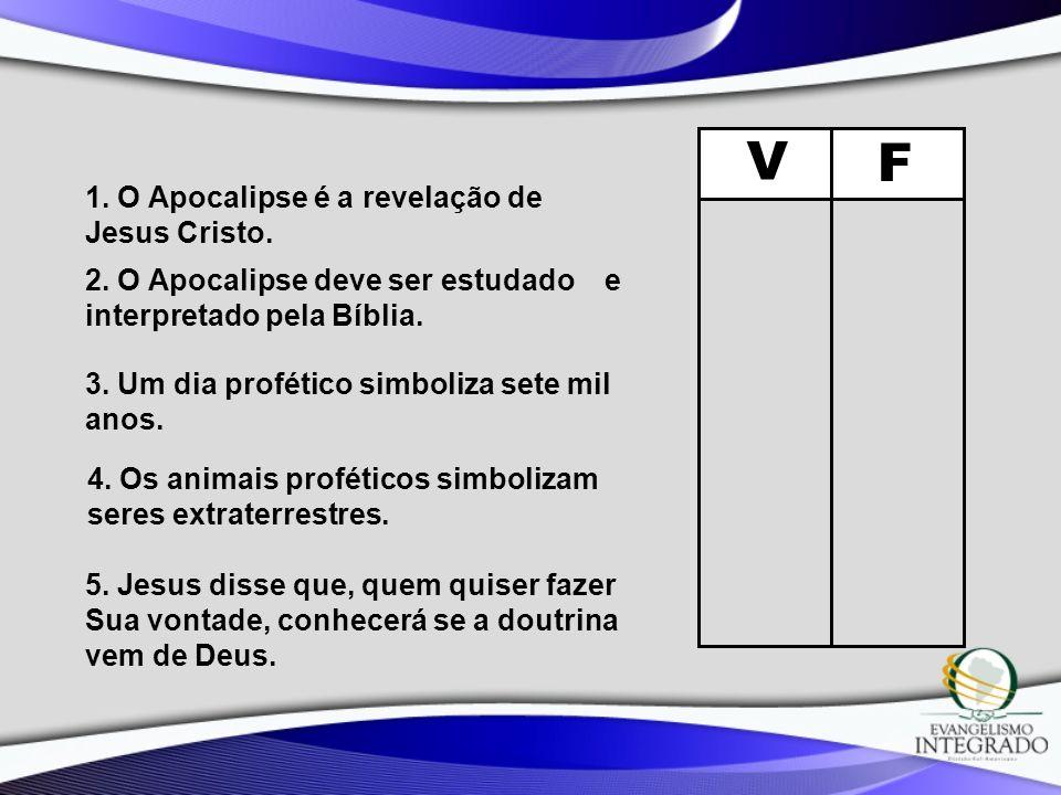 V F 1. O Apocalipse é a revelação de Jesus Cristo. 2. O Apocalipse deve ser estudado e interpretado pela Bíblia. 3. Um dia profético simboliza sete mi