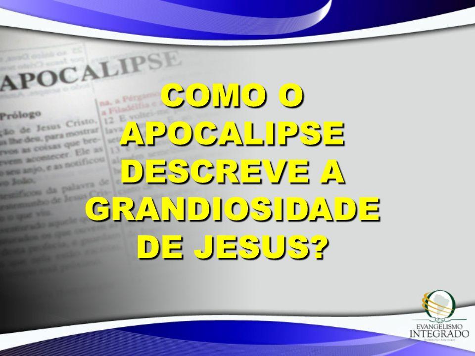 COMO O APOCALIPSE DESCREVE A GRANDIOSIDADE DE JESUS?