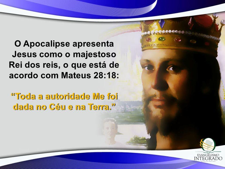 O Apocalipse apresenta Jesus como o majestoso Rei dos reis, o que está de acordo com Mateus 28:18: Toda a autoridade Me foi dada no Céu e na Terra.