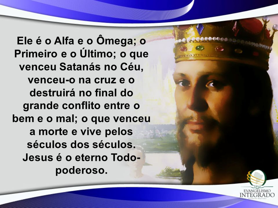 Ele é o Alfa e o Ômega; o Primeiro e o Último; o que venceu Satanás no Céu, venceu-o na cruz e o destruirá no final do grande conflito entre o bem e o