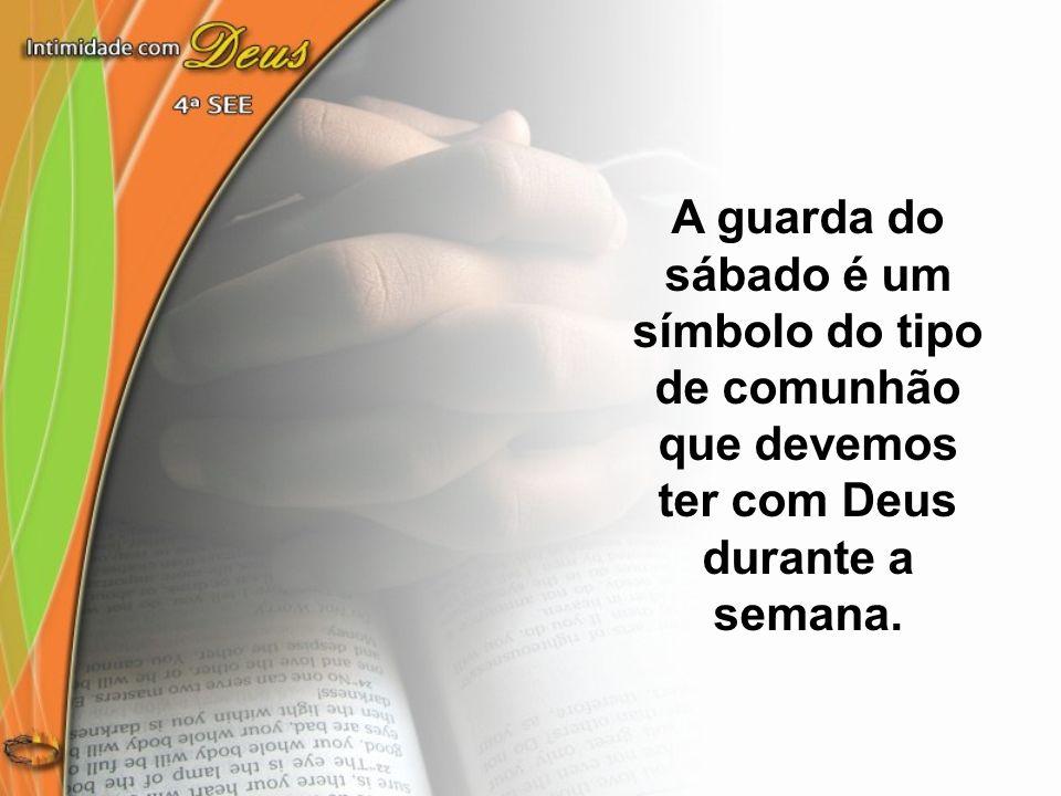 A guarda do sábado é um símbolo do tipo de comunhão que devemos ter com Deus durante a semana.