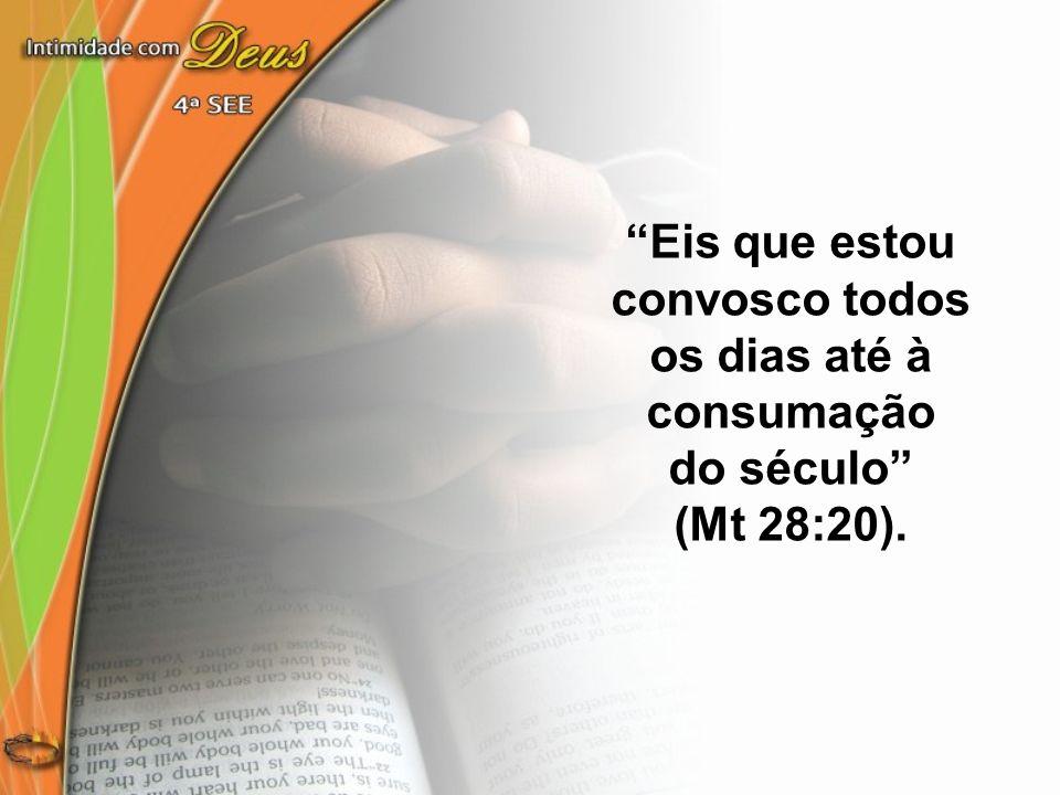 Eis que estou convosco todos os dias até à consumação do século (Mt 28:20).
