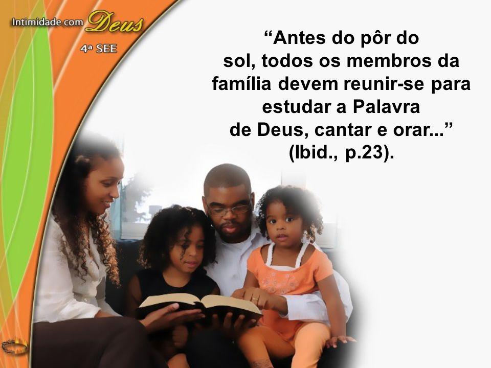 Antes do pôr do sol, todos os membros da família devem reunir-se para estudar a Palavra de Deus, cantar e orar... (Ibid., p.23).