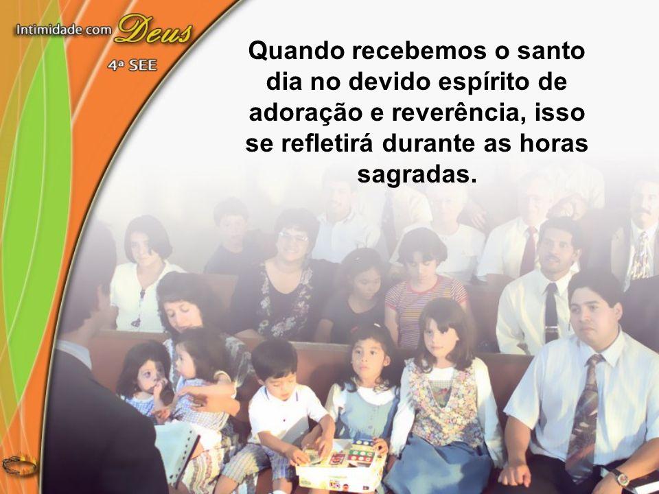 Quando recebemos o santo dia no devido espírito de adoração e reverência, isso se refletirá durante as horas sagradas.