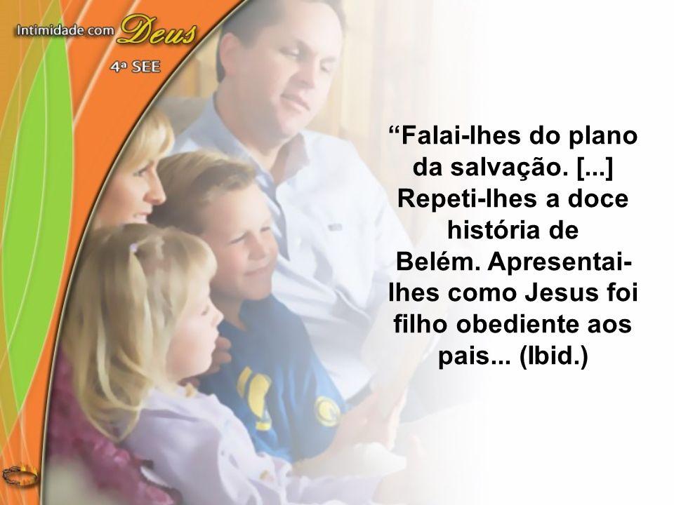 Falai-lhes do plano da salvação. [...] Repeti-lhes a doce história de Belém. Apresentai- lhes como Jesus foi filho obediente aos pais... (Ibid.)
