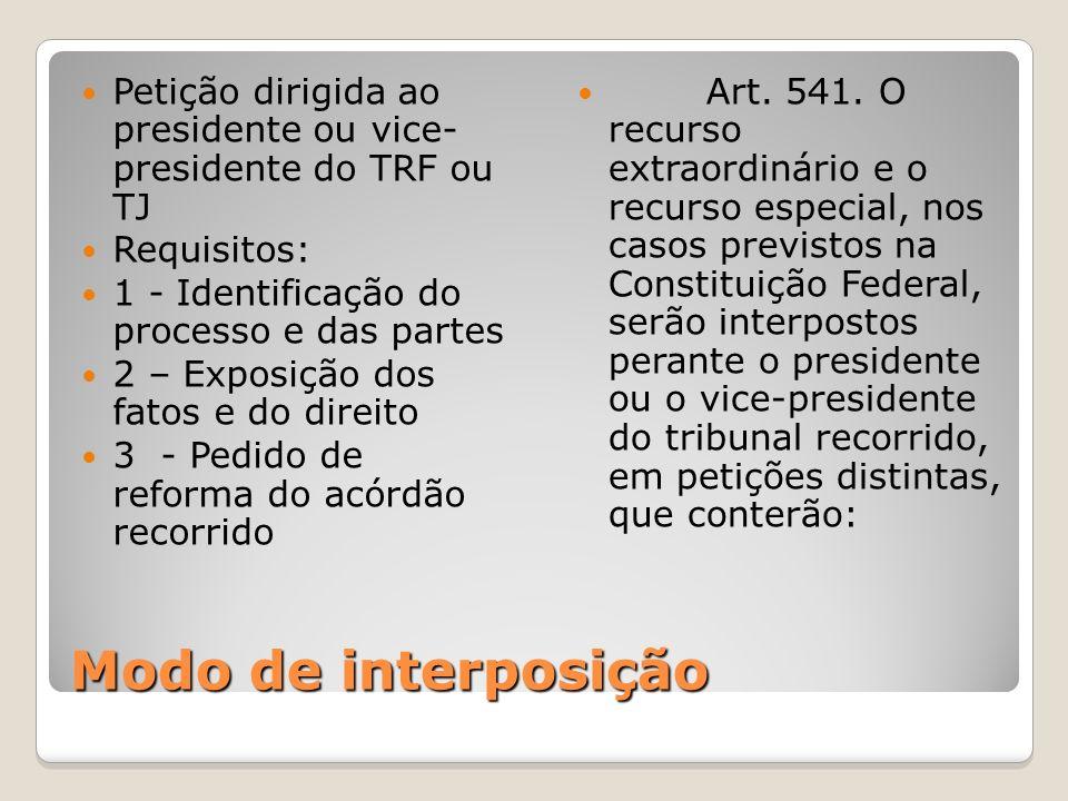 Modo de interposição Petição dirigida ao presidente ou vice- presidente do TRF ou TJ Requisitos: 1 - Identificação do processo e das partes 2 – Exposi