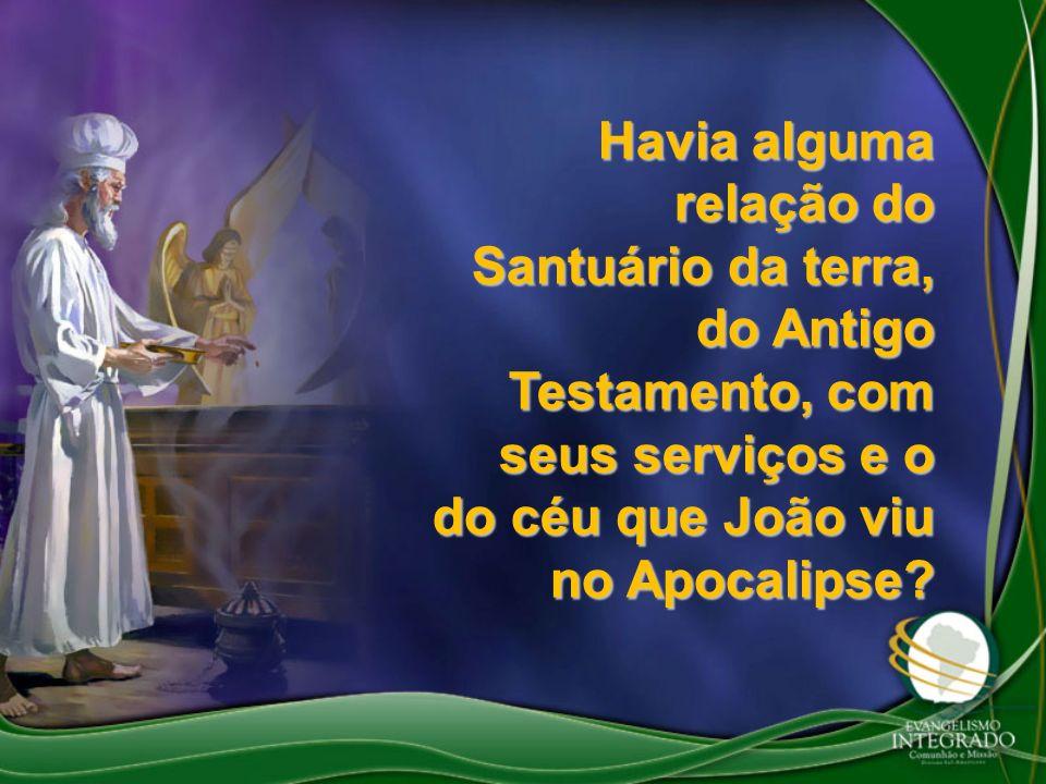 Havia alguma relação do Santuário da terra, do Antigo Testamento, com seus serviços e o do céu que João viu no Apocalipse?