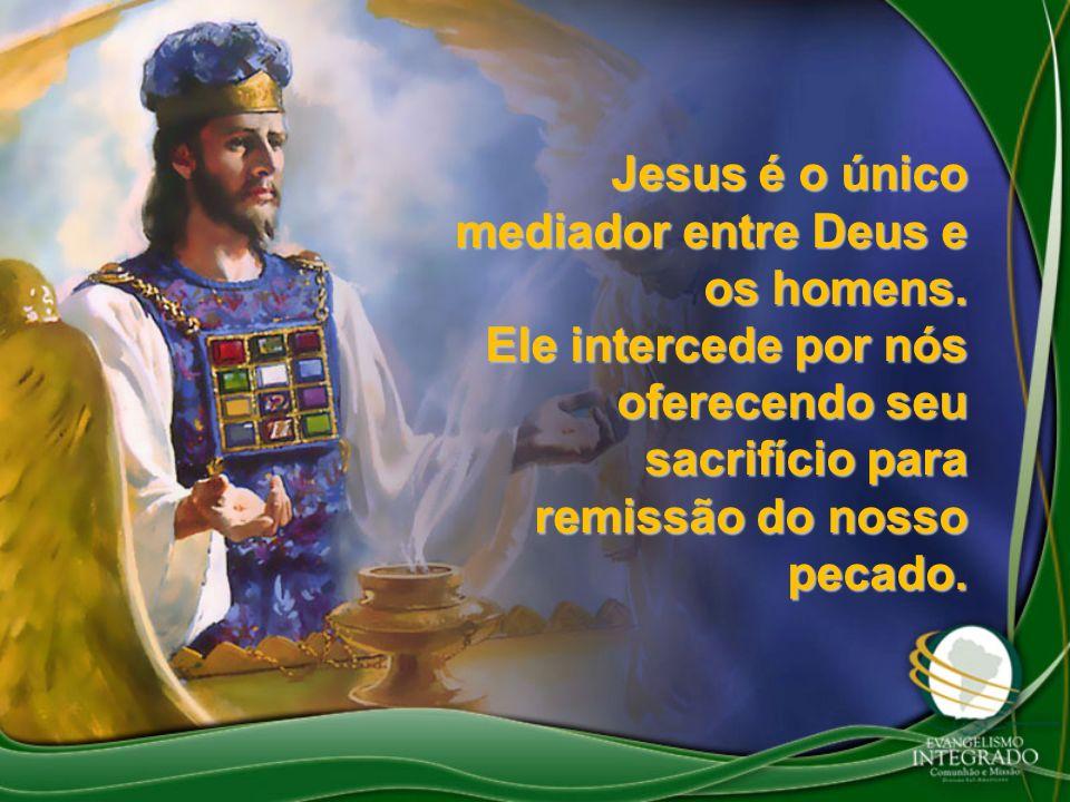 Jesus é o único mediador entre Deus e os homens. Ele intercede por nós oferecendo seu sacrifício para remissão do nosso pecado.