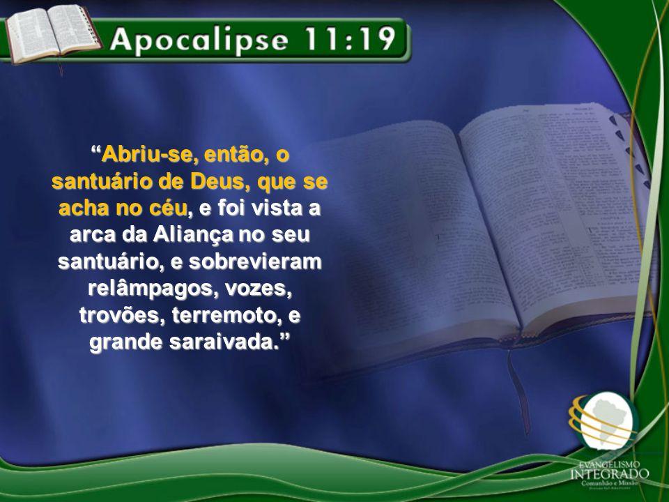 Abriu-se, então, o santuário de Deus, que se acha no céu, e foi vista a arca da Aliança no seu santuário, e sobrevieram relâmpagos, vozes, trovões, te