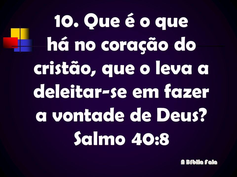 10. Que é o que há no coração do cristão, que o leva a deleitar-se em fazer a vontade de Deus? Salmo 40:8