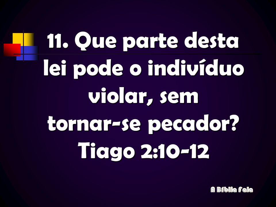 11. Que parte desta lei pode o indivíduo violar, sem tornar-se pecador? Tiago 2:10-12