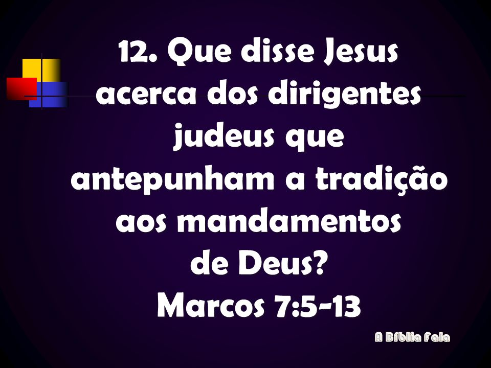 12. Que disse Jesus acerca dos dirigentes judeus que antepunham a tradição aos mandamentos de Deus? Marcos 7:5-13
