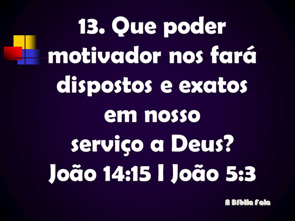 13. Que poder motivador nos fará dispostos e exatos em nosso serviço a Deus? João 14:15 I João 5:3