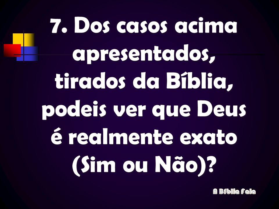7. Dos casos acima apresentados, tirados da Bíblia, podeis ver que Deus é realmente exato (Sim ou Não)?