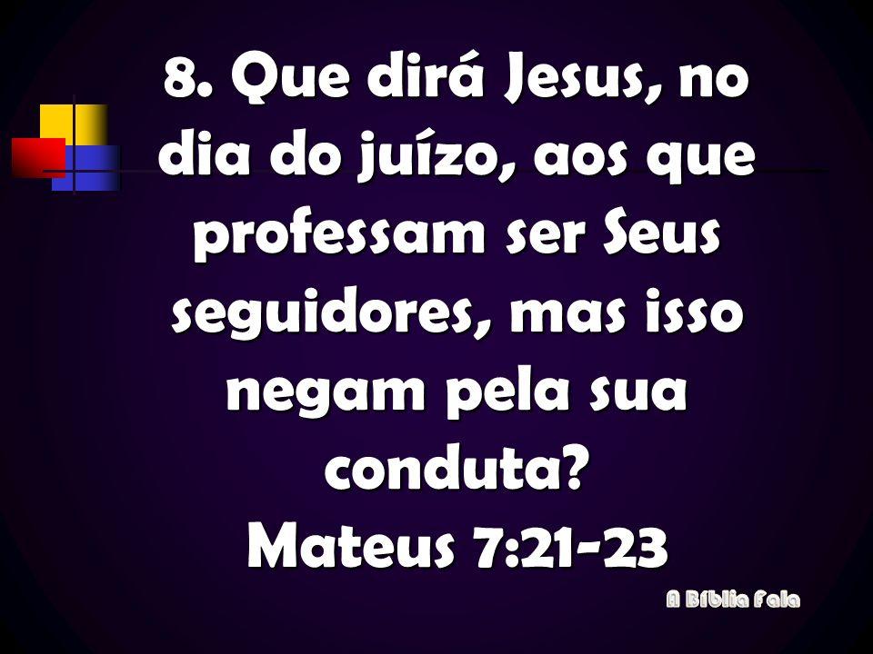 8. Que dirá Jesus, no dia do juízo, aos que professam ser Seus seguidores, mas isso negam pela sua conduta? Mateus 7:21-23