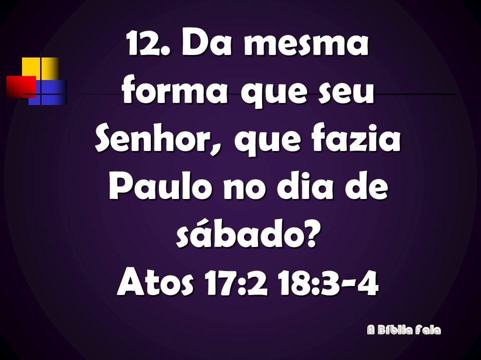 12. Da mesma forma que seu Senhor, que fazia Paulo no dia de sábado? Atos 17:2 18:3-4
