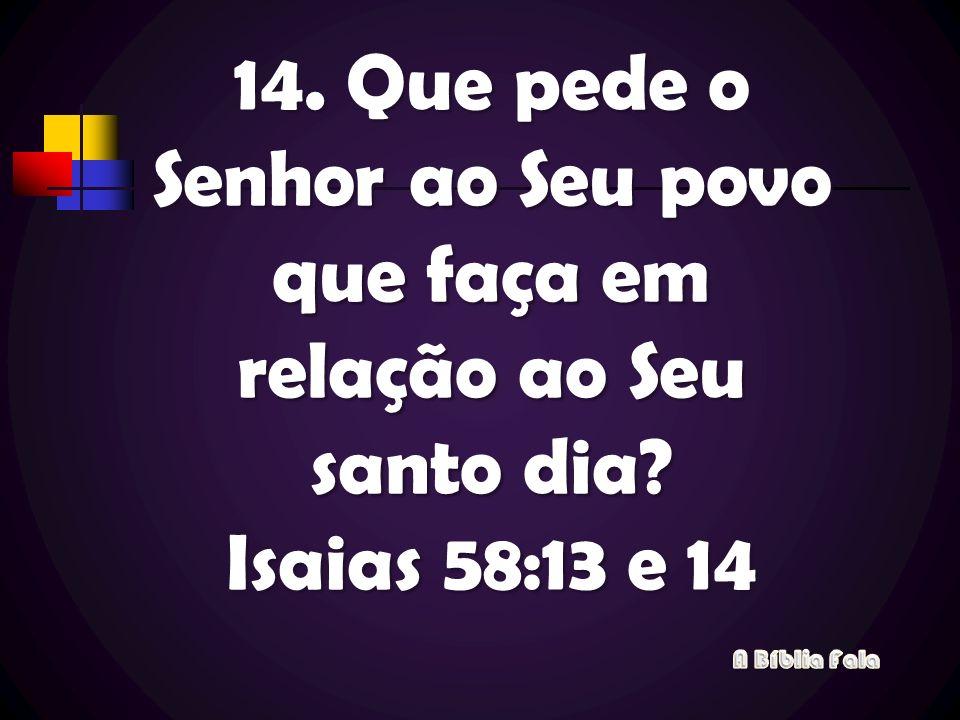 14. Que pede o Senhor ao Seu povo que faça em relação ao Seu santo dia? Isaias 58:13 e 14