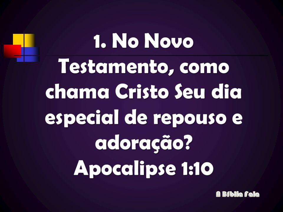 1. No Novo Testamento, como chama Cristo Seu dia especial de repouso e adoração? Apocalipse 1:10