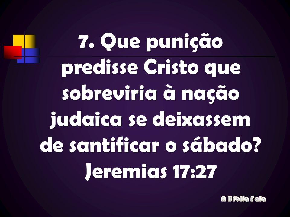 7. Que punição predisse Cristo que sobreviria à nação judaica se deixassem de santificar o sábado? Jeremias 17:27