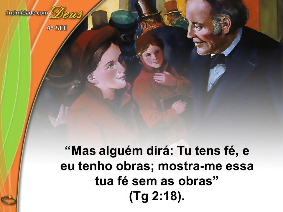 Mas alguém dirá: Tu tens fé, e eu tenho obras; mostra-me essa tua fé sem as obras (Tg 2:18).