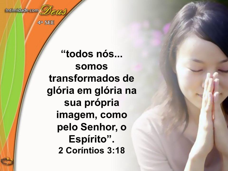 todos nós... somos transformados de glória em glória na sua própria imagem, como pelo Senhor, o Espírito. 2 Coríntios 3:18