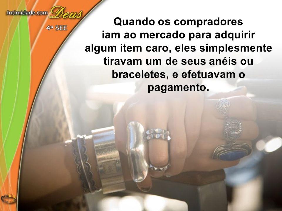 Quando os compradores iam ao mercado para adquirir algum item caro, eles simplesmente tiravam um de seus anéis ou braceletes, e efetuavam o pagamento.