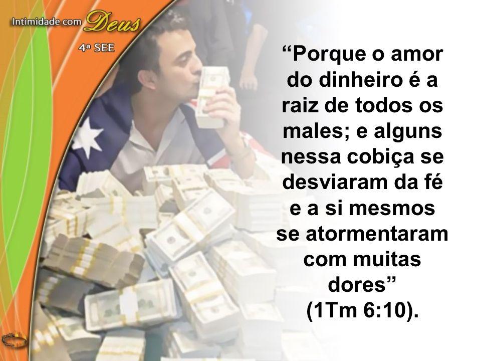 Porque o amor do dinheiro é a raiz de todos os males; e alguns nessa cobiça se desviaram da fé e a si mesmos se atormentaram com muitas dores (1Tm 6:1