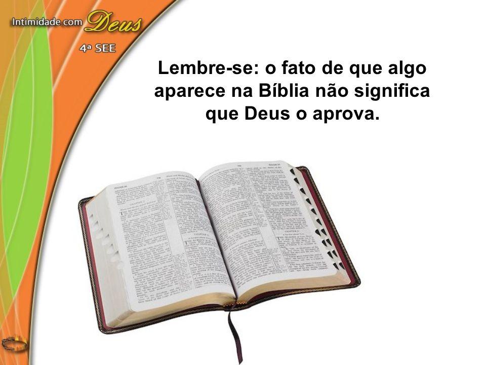 Lembre-se: o fato de que algo aparece na Bíblia não significa que Deus o aprova.