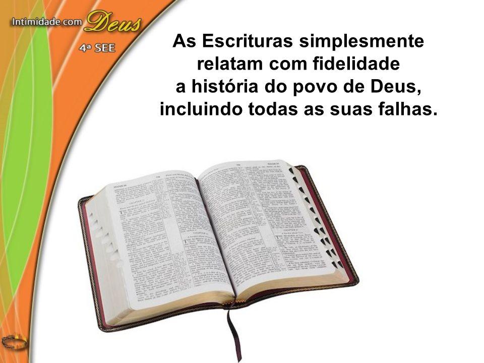 As Escrituras simplesmente relatam com fidelidade a história do povo de Deus, incluindo todas as suas falhas.
