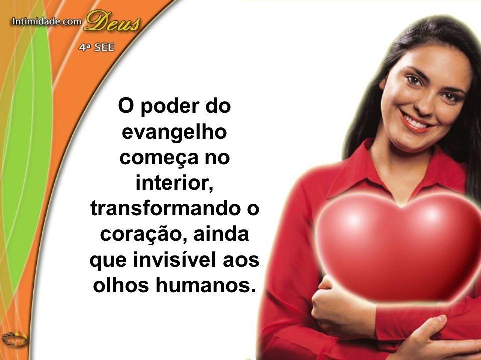O poder do evangelho começa no interior, transformando o coração, ainda que invisível aos olhos humanos.