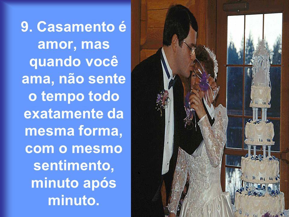 9. Casamento é amor, mas quando você ama, não sente o tempo todo exatamente da mesma forma, com o mesmo sentimento, minuto após minuto.
