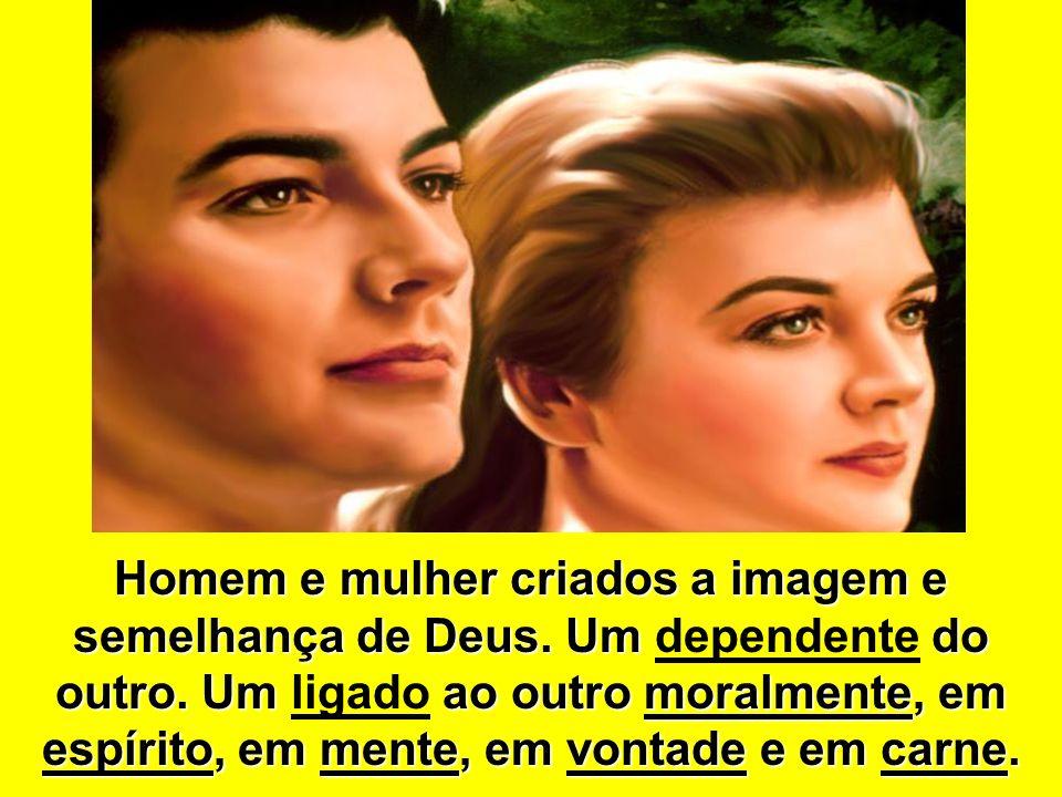 Homem e mulher criados a imagem e semelhança de Deus. Um do outro. Um ao outro moralmente, em espírito, em mente, em vontade e em carne. Homem e mulhe