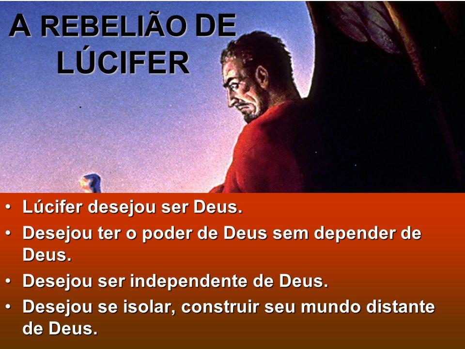 A REBELIÃO DE LÚCIFER Lúcifer desejou ser Deus.Lúcifer desejou ser Deus. Desejou ter o poder de Deus sem depender de Deus.Desejou ter o poder de Deus