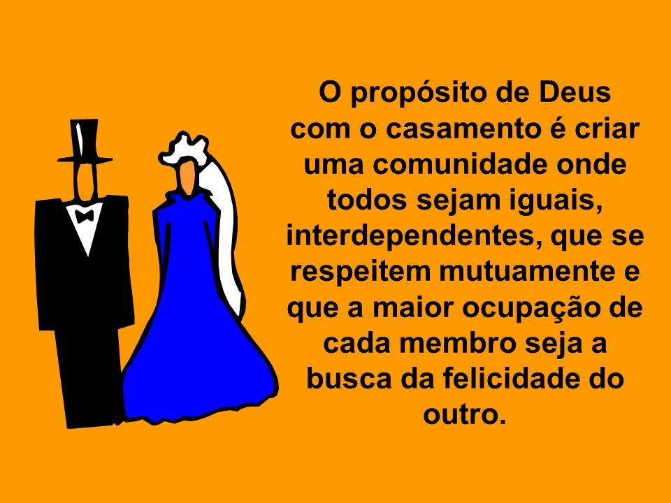 O propósito de Deus com o casamento é criar uma comunidade onde todos sejam iguais, interdependentes, que se respeitem mutuamente e que a maior ocupaç