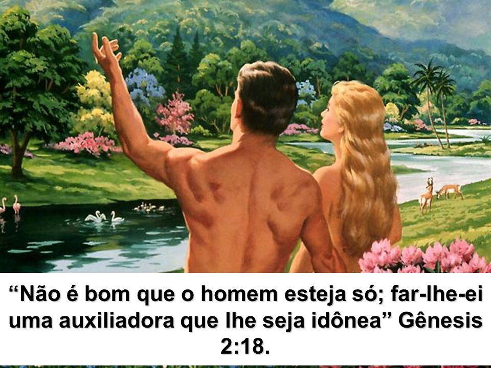 Não é bom que o homem esteja só; far-lhe-ei uma auxiliadora que lhe seja idônea Gênesis 2:18.