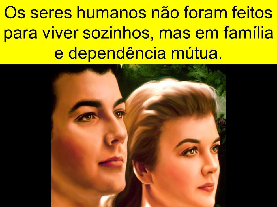 Os seres humanos não foram feitos para viver sozinhos, mas em família e dependência mútua.