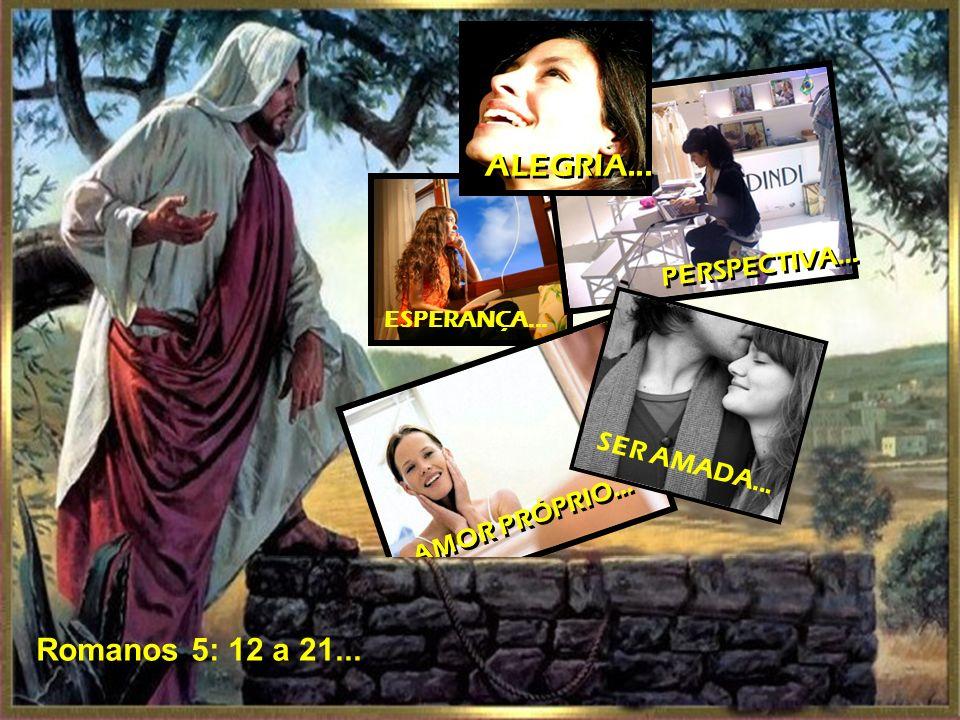 ESPERANÇA... PERSPECTIVA... AMOR PRÓPRIO... SER AMADA... ALEGRIA... Romanos 5: 12 a 21...