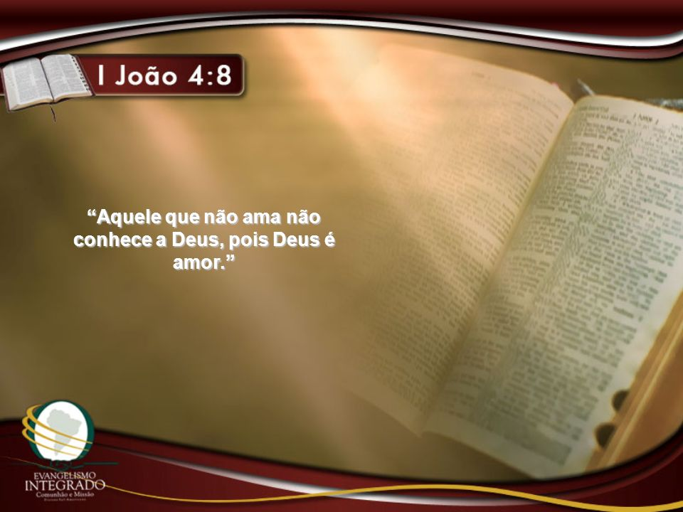 Aquele que não ama não conhece a Deus, pois Deus é amor.