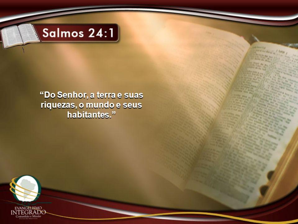 Do Senhor, a terra e suas riquezas, o mundo e seus habitantes.