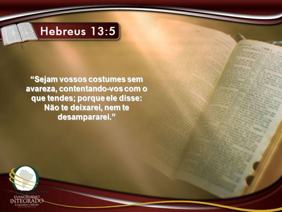 Sejam vossos costumes sem avareza, contentando-vos com o que tendes; porque ele disse: Não te deixarei, nem te desampararei.