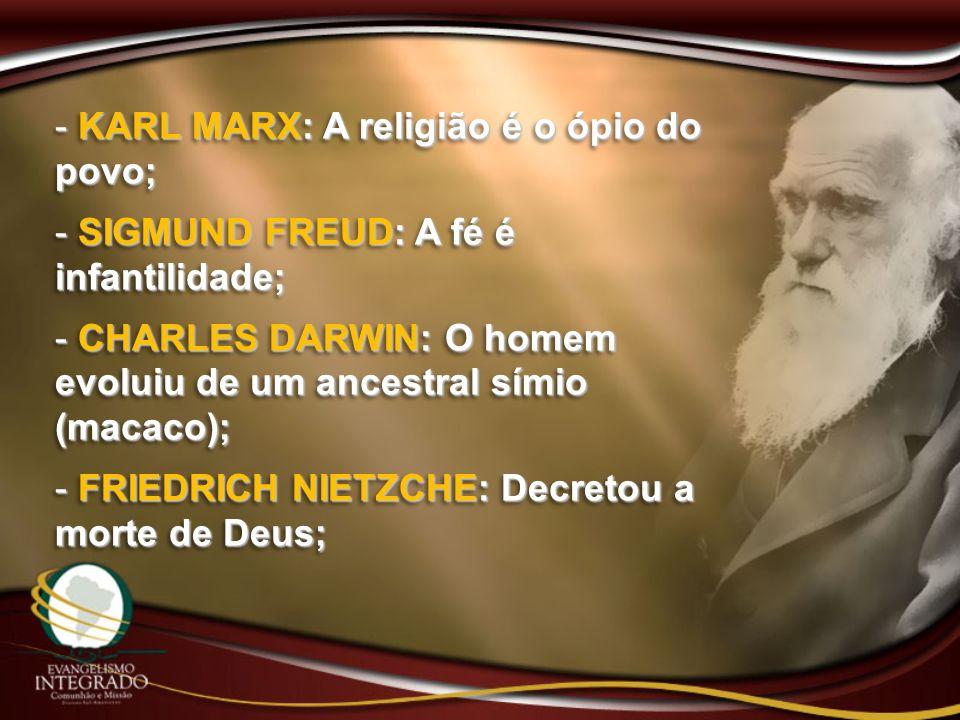 - KARL MARX: A religião é o ópio do povo; - SIGMUND FREUD: A fé é infantilidade; - CHARLES DARWIN: O homem evoluiu de um ancestral símio (macaco); - F