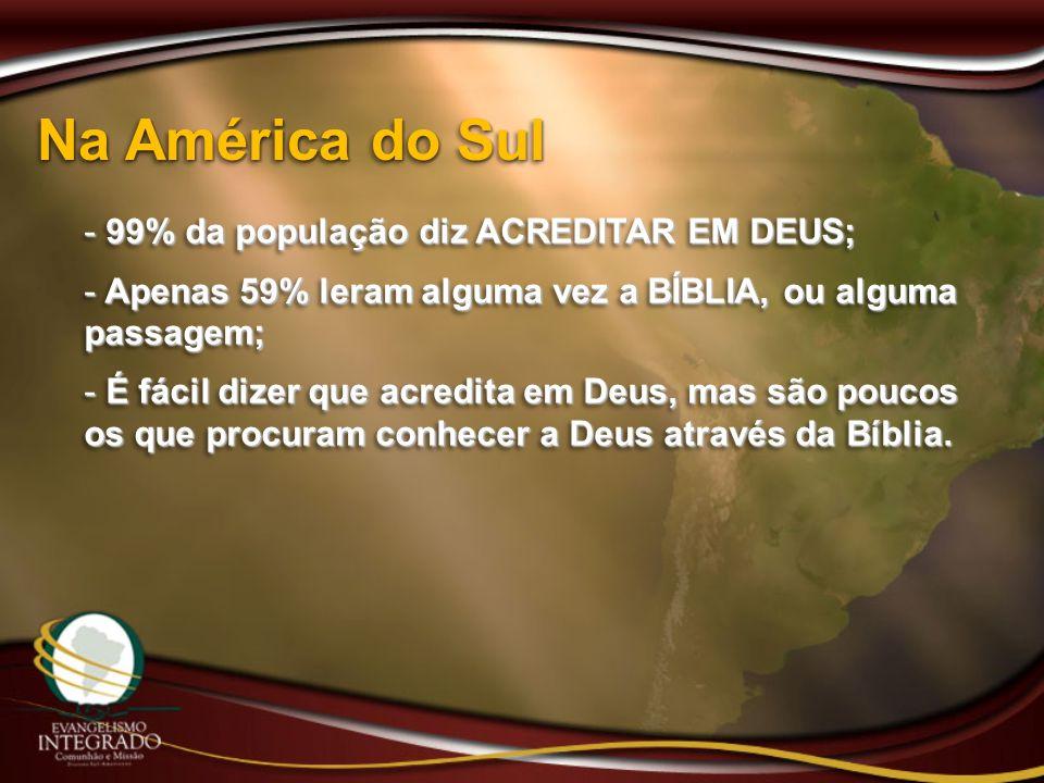 Na América do Sul - 99% da população diz ACREDITAR EM DEUS; - Apenas 59% leram alguma vez a BÍBLIA, ou alguma passagem; - É fácil dizer que acredita e