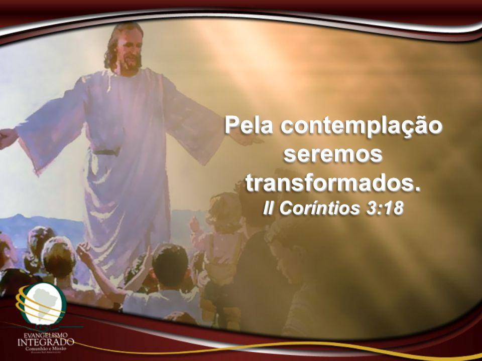 Pela contemplação seremos transformados. II Coríntios 3:18 Pela contemplação seremos transformados. II Coríntios 3:18