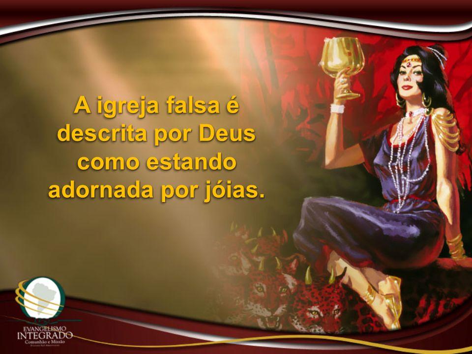 A igreja falsa é descrita por Deus como estando adornada por jóias.